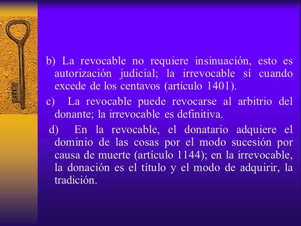 b) La revocable no requiere insinuación, esto es autorización judicial; la irrevocable sí cuando excede de los centavos (artículo 1401). c) La revocab