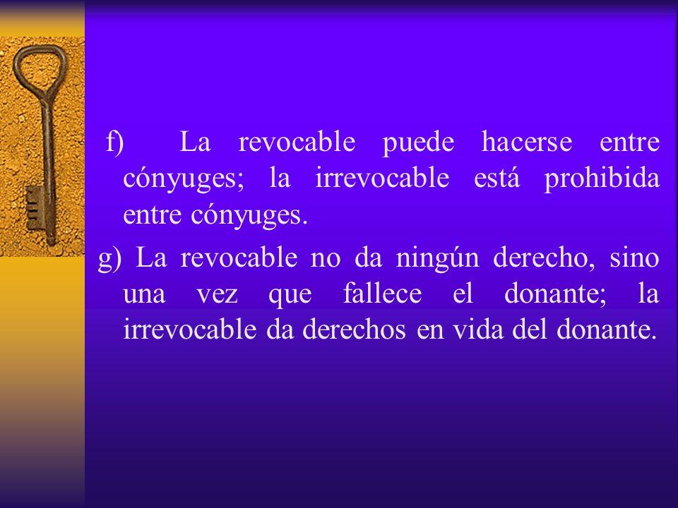f) La revocable puede hacerse entre cónyuges; la irrevocable está prohibida entre cónyuges. g) La revocable no da ningún derecho, sino una vez que fal