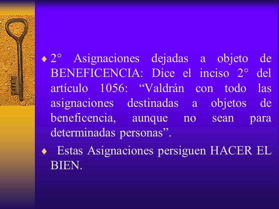 2° Asignaciones dejadas a objeto de BENEFICENCIA: Dice el inciso 2° del artículo 1056: Valdrán con todo las asignaciones destinadas a objetos de benef