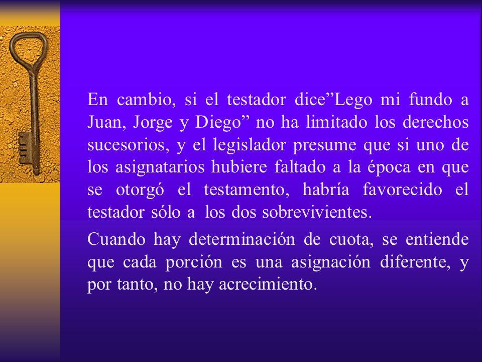 En cambio, si el testador diceLego mi fundo a Juan, Jorge y Diego no ha limitado los derechos sucesorios, y el legislador presume que si uno de los as
