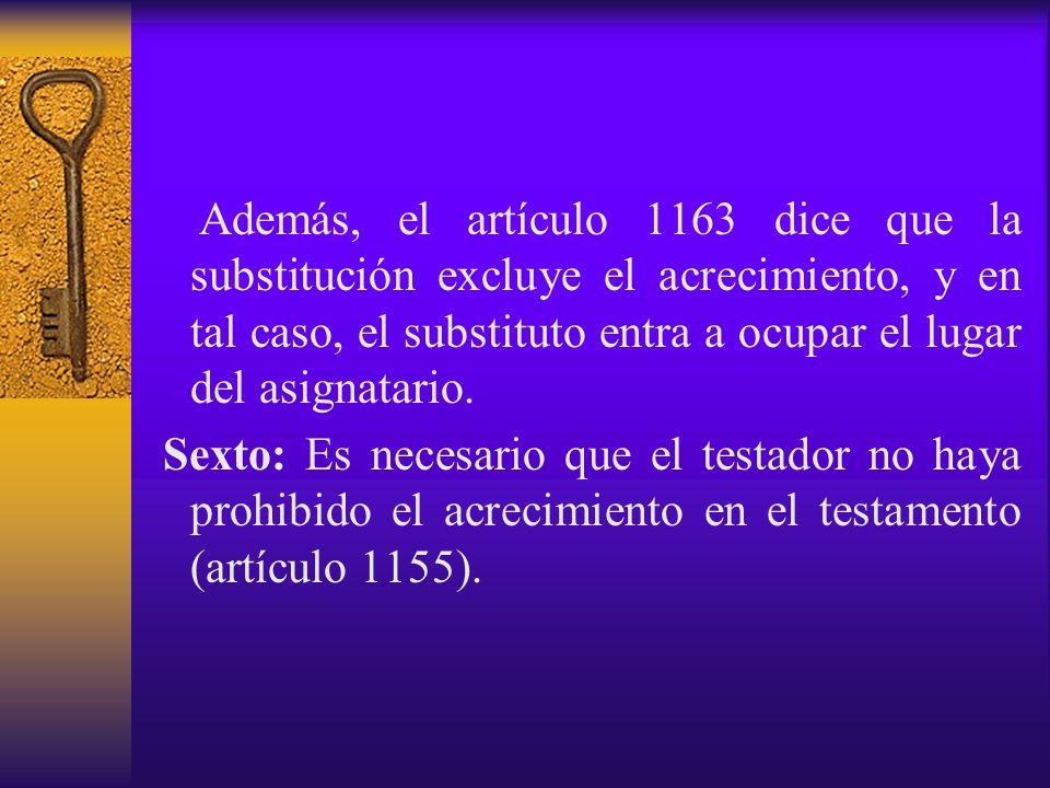 Además, el artículo 1163 dice que la substitución excluye el acrecimiento, y en tal caso, el substituto entra a ocupar el lugar del asignatario. Sexto