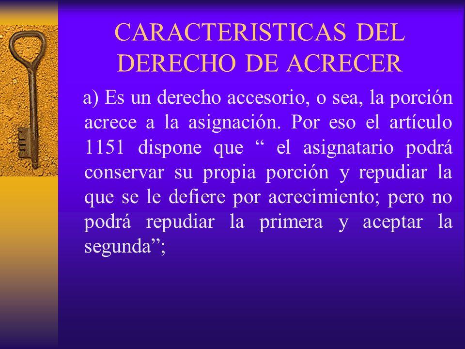 CARACTERISTICAS DEL DERECHO DE ACRECER a) Es un derecho accesorio, o sea, la porción acrece a la asignación. Por eso el artículo 1151 dispone que el a