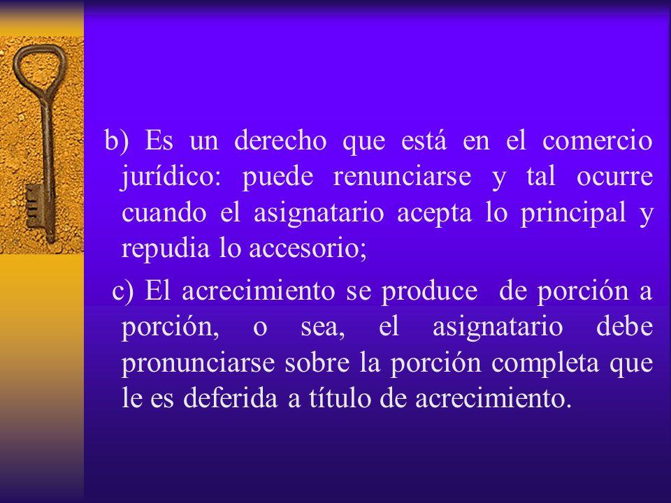 b) Es un derecho que está en el comercio jurídico: puede renunciarse y tal ocurre cuando el asignatario acepta lo principal y repudia lo accesorio; c)