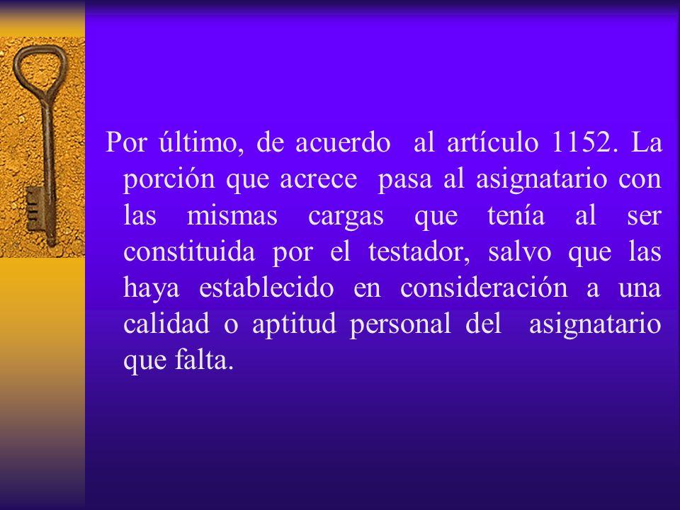 Por último, de acuerdo al artículo 1152. La porción que acrece pasa al asignatario con las mismas cargas que tenía al ser constituida por el testador,