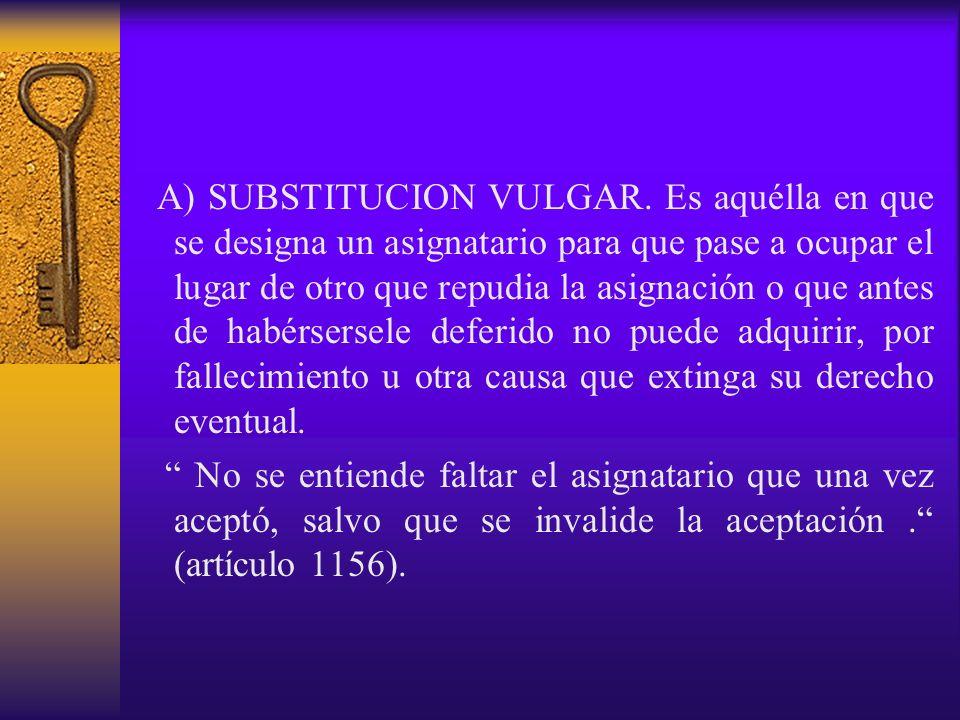 A) SUBSTITUCION VULGAR. Es aquélla en que se designa un asignatario para que pase a ocupar el lugar de otro que repudia la asignación o que antes de h