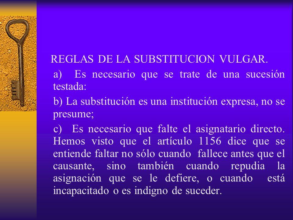 REGLAS DE LA SUBSTITUCION VULGAR. a) Es necesario que se trate de una sucesión testada: b) La substitución es una institución expresa, no se presume;