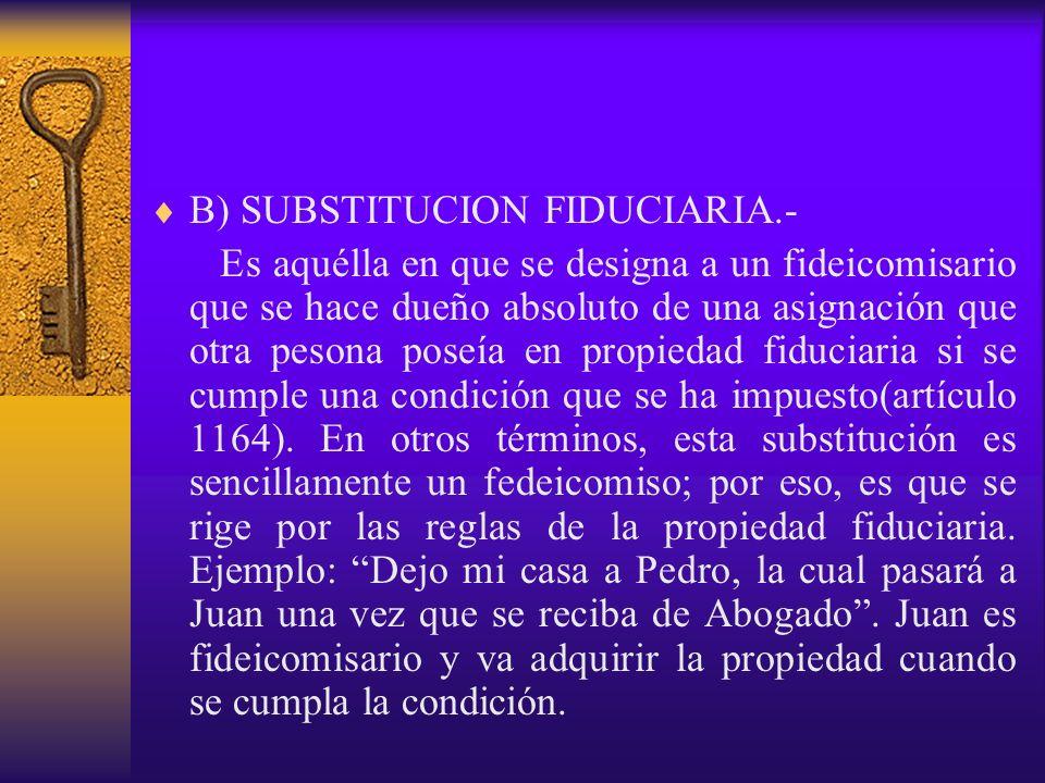 B) SUBSTITUCION FIDUCIARIA.- Es aquélla en que se designa a un fideicomisario que se hace dueño absoluto de una asignación que otra pesona poseía en p