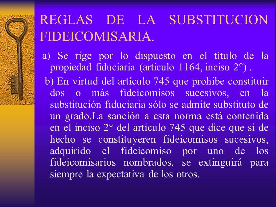 REGLAS DE LA SUBSTITUCION FIDEICOMISARIA. a) Se rige por lo dispuesto en el título de la propiedad fiduciaria (artículo 1164, inciso 2°). b) En virtud