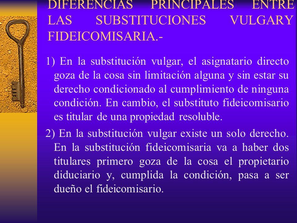 DIFERENCIAS PRINCIPALES ENTRE LAS SUBSTITUCIONES VULGARY FIDEICOMISARIA.- 1) En la substitución vulgar, el asignatario directo goza de la cosa sin lim