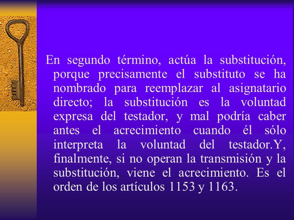 En segundo término, actúa la substitución, porque precisamente el substituto se ha nombrado para reemplazar al asignatario directo; la substitución es