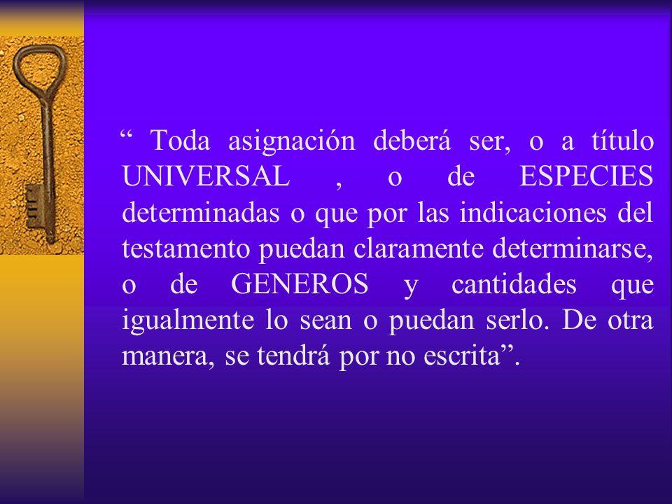 Toda asignación deberá ser, o a título UNIVERSAL, o de ESPECIES determinadas o que por las indicaciones del testamento puedan claramente determinarse,