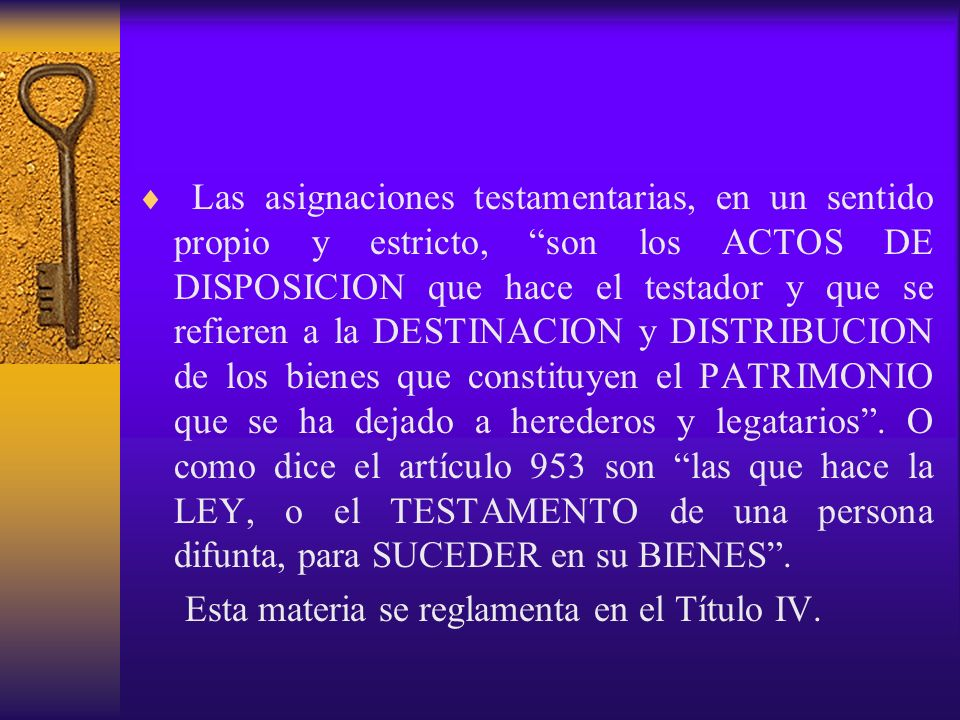 Las asignaciones testamentarias, en un sentido propio y estricto, son los ACTOS DE DISPOSICION que hace el testador y que se refieren a la DESTINACION