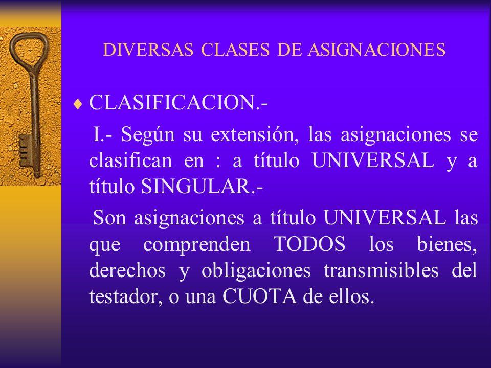 DIVERSAS CLASES DE ASIGNACIONES CLASIFICACION.- I.- Según su extensión, las asignaciones se clasifican en : a título UNIVERSAL y a título SINGULAR.- S