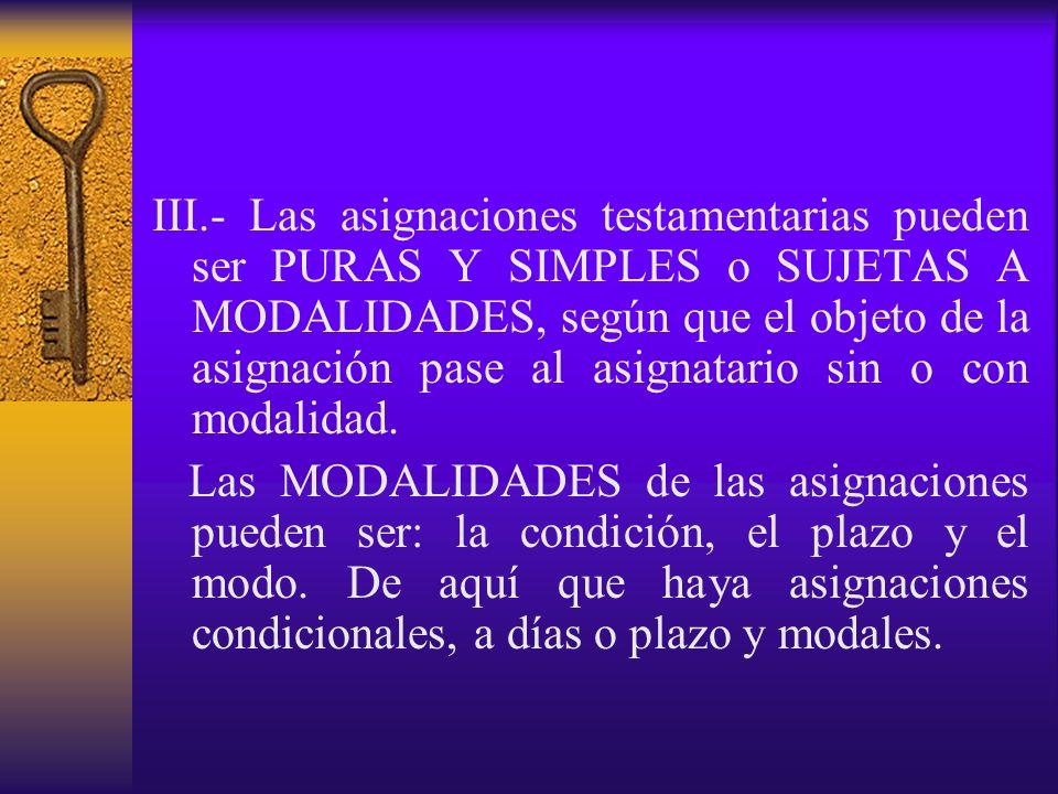 III.- Las asignaciones testamentarias pueden ser PURAS Y SIMPLES o SUJETAS A MODALIDADES, según que el objeto de la asignación pase al asignatario sin