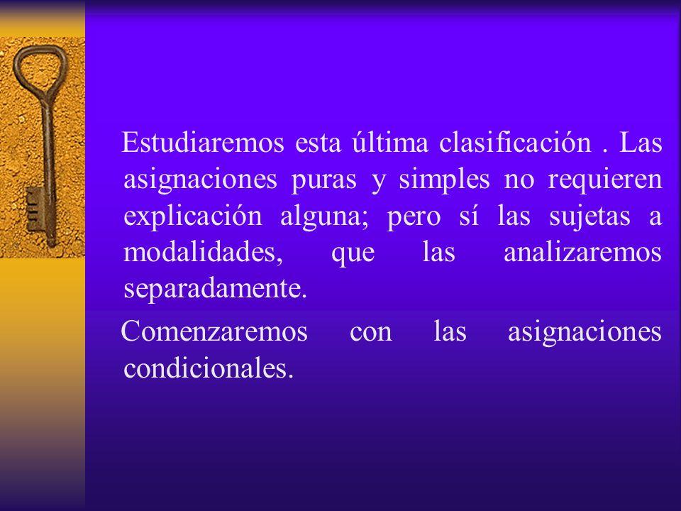 Estudiaremos esta última clasificación. Las asignaciones puras y simples no requieren explicación alguna; pero sí las sujetas a modalidades, que las a