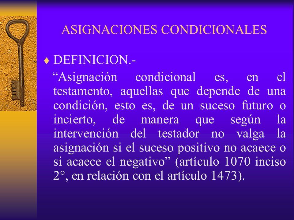ASIGNACIONES CONDICIONALES DEFINICION.- Asignación condicional es, en el testamento, aquellas que depende de una condición, esto es, de un suceso futu