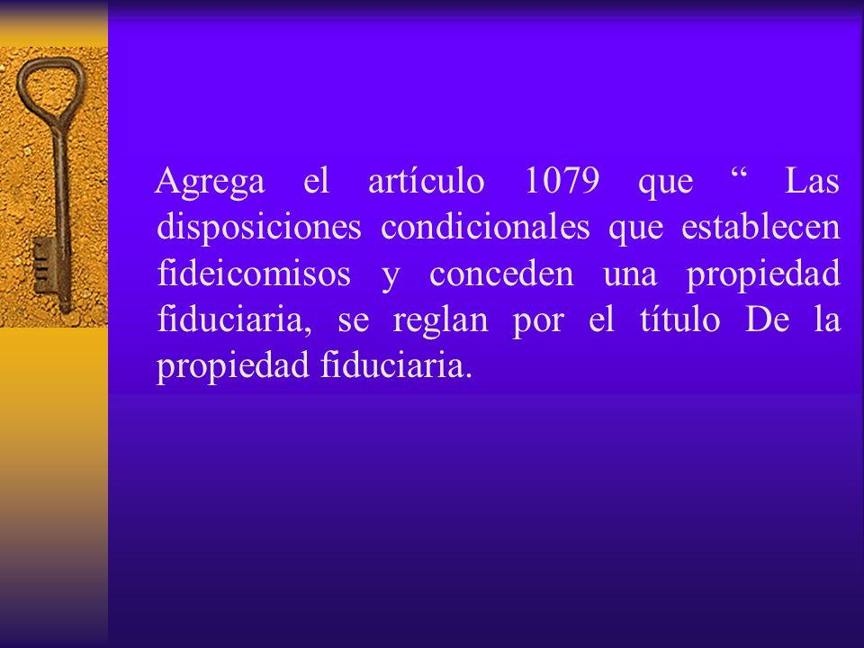 Agrega el artículo 1079 que Las disposiciones condicionales que establecen fideicomisos y conceden una propiedad fiduciaria, se reglan por el título D