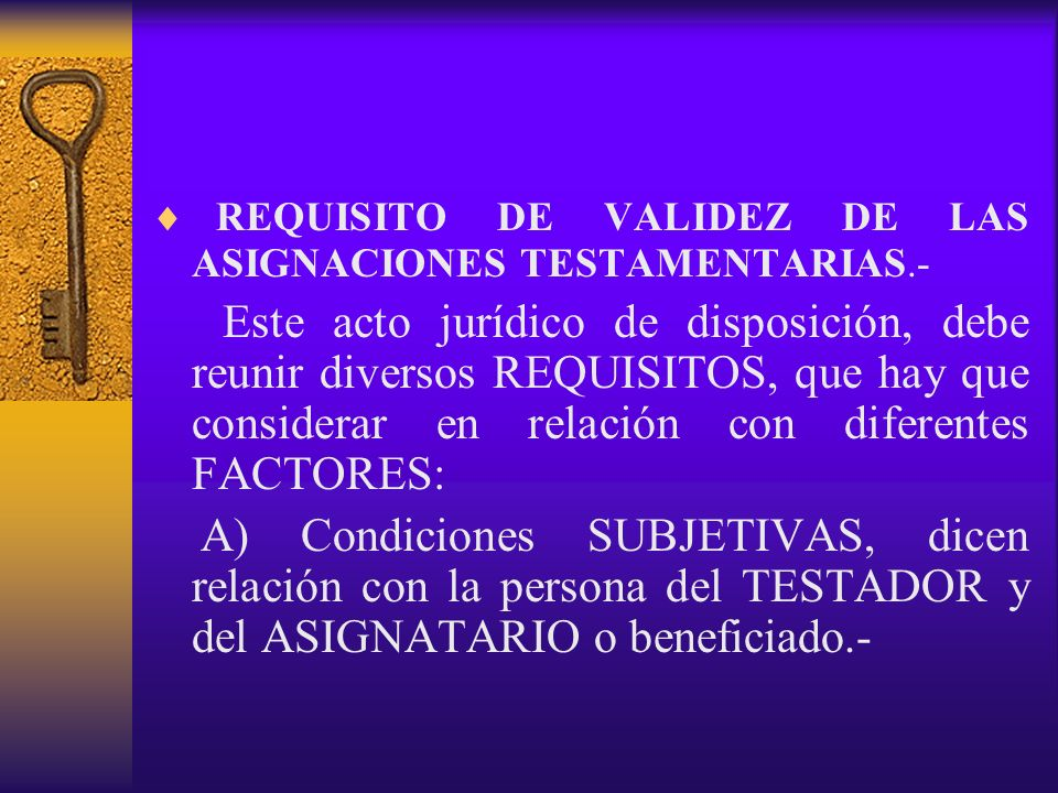 REQUISITO DE VALIDEZ DE LAS ASIGNACIONES TESTAMENTARIAS.- Este acto jurídico de disposición, debe reunir diversos REQUISITOS, que hay que considerar e
