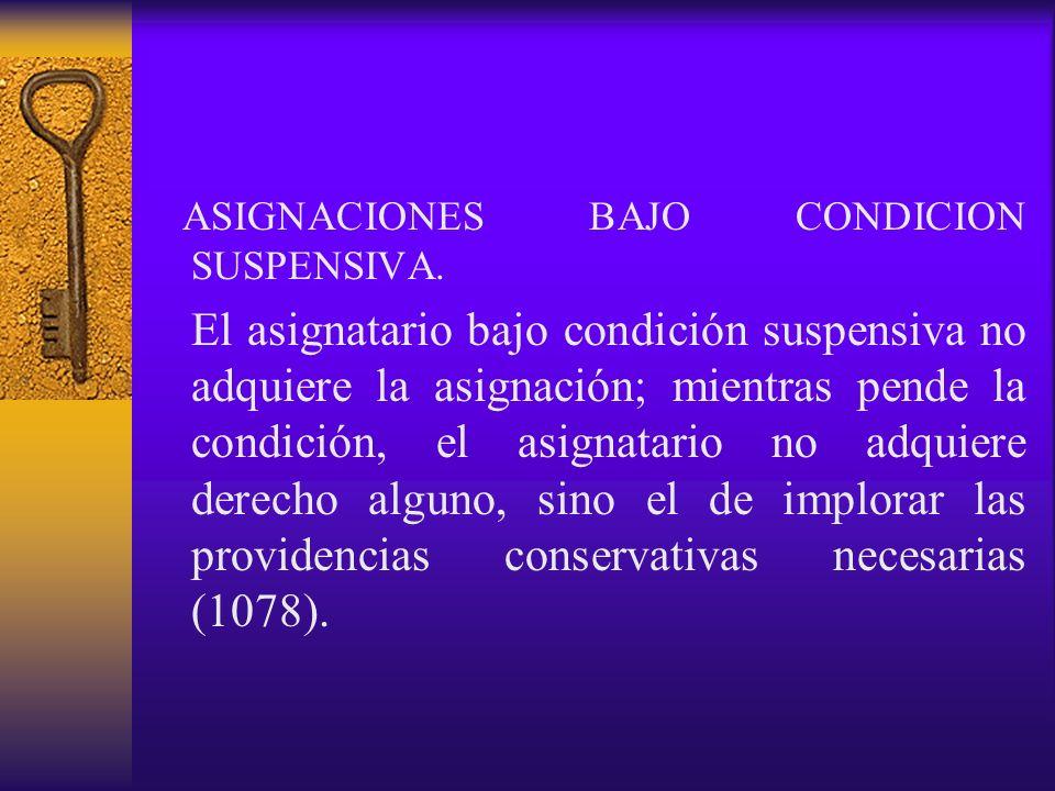 ASIGNACIONES BAJO CONDICION SUSPENSIVA. El asignatario bajo condición suspensiva no adquiere la asignación; mientras pende la condición, el asignatari