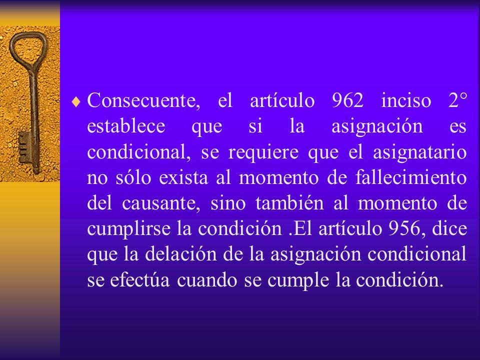 Consecuente, el artículo 962 inciso 2° establece que si la asignación es condicional, se requiere que el asignatario no sólo exista al momento de fall