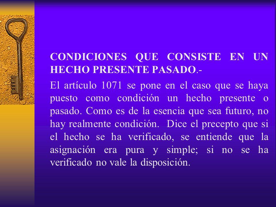 CONDICIONES QUE CONSISTE EN UN HECHO PRESENTE PASADO.- El artículo 1071 se pone en el caso que se haya puesto como condición un hecho presente o pasad