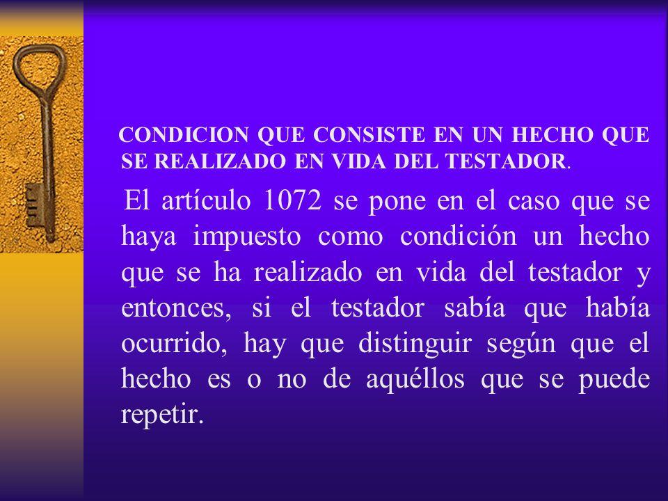 CONDICION QUE CONSISTE EN UN HECHO QUE SE REALIZADO EN VIDA DEL TESTADOR. El artículo 1072 se pone en el caso que se haya impuesto como condición un h