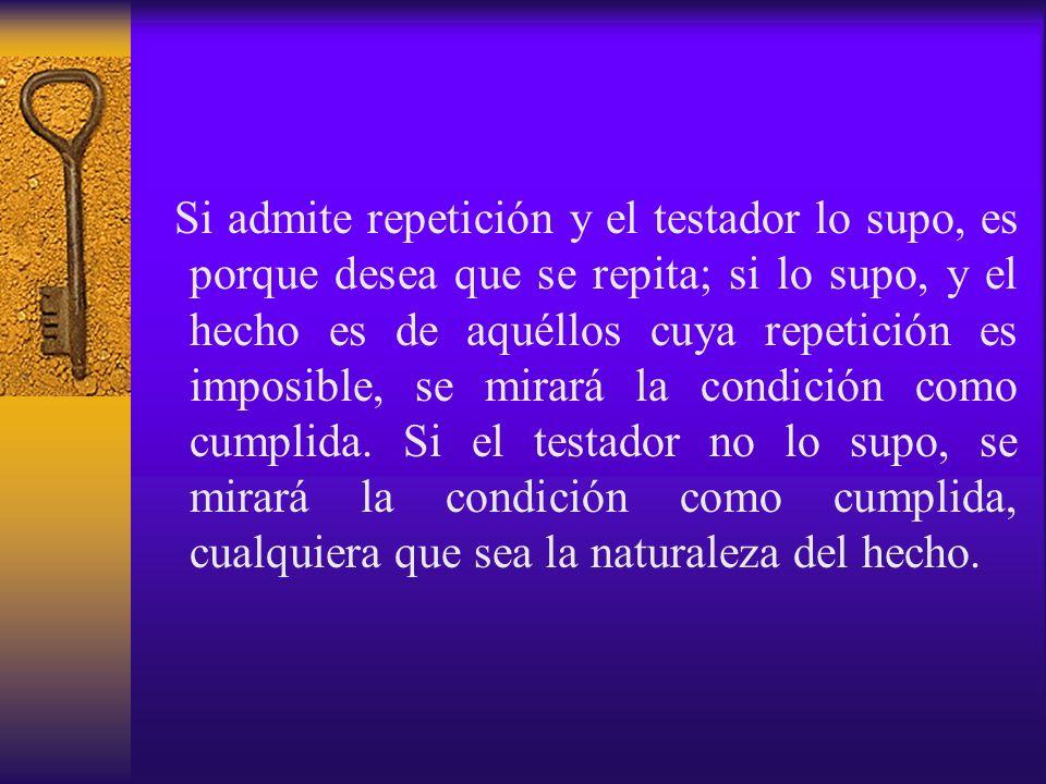 Si admite repetición y el testador lo supo, es porque desea que se repita; si lo supo, y el hecho es de aquéllos cuya repetición es imposible, se mira