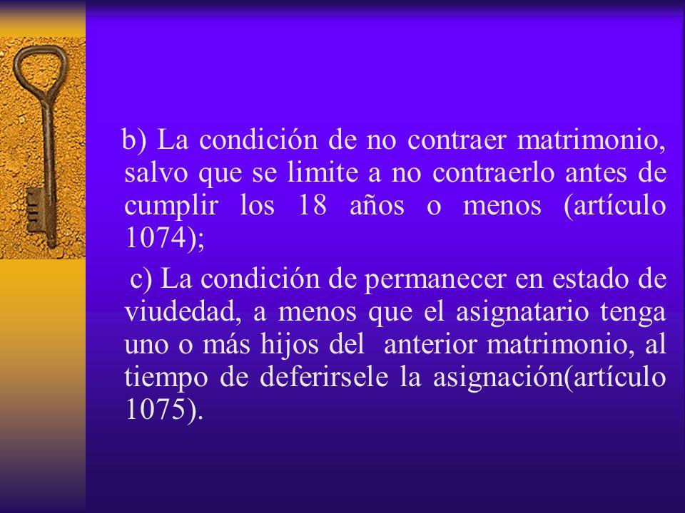 b) La condición de no contraer matrimonio, salvo que se limite a no contraerlo antes de cumplir los 18 años o menos (artículo 1074); c) La condición d