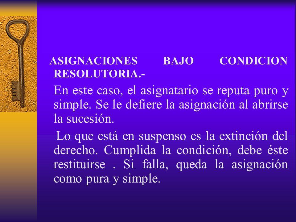 ASIGNACIONES BAJO CONDICION RESOLUTORIA.- En este caso, el asignatario se reputa puro y simple. Se le defiere la asignación al abrirse la sucesión. Lo