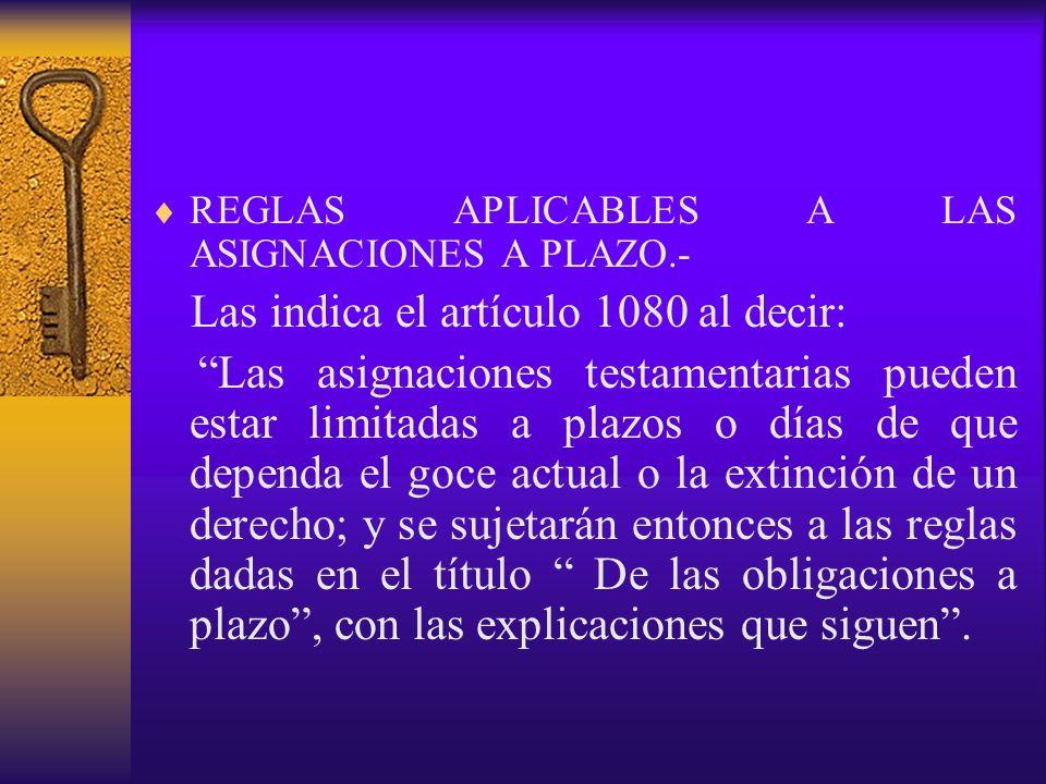 REGLAS APLICABLES A LAS ASIGNACIONES A PLAZO.- Las indica el artículo 1080 al decir: Las asignaciones testamentarias pueden estar limitadas a plazos o