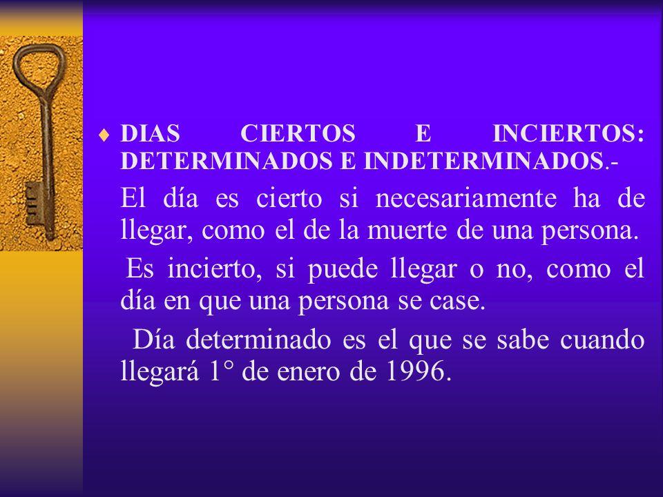 DIAS CIERTOS E INCIERTOS: DETERMINADOS E INDETERMINADOS.- El día es cierto si necesariamente ha de llegar, como el de la muerte de una persona. Es inc