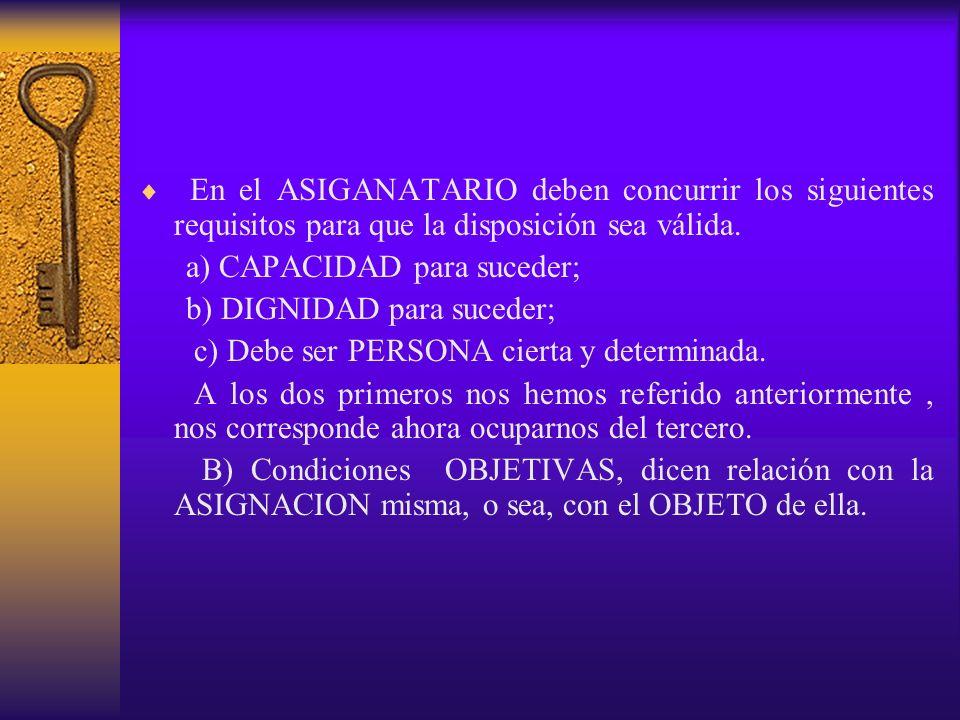 En el ASIGANATARIO deben concurrir los siguientes requisitos para que la disposición sea válida. a) CAPACIDAD para suceder; b) DIGNIDAD para suceder;