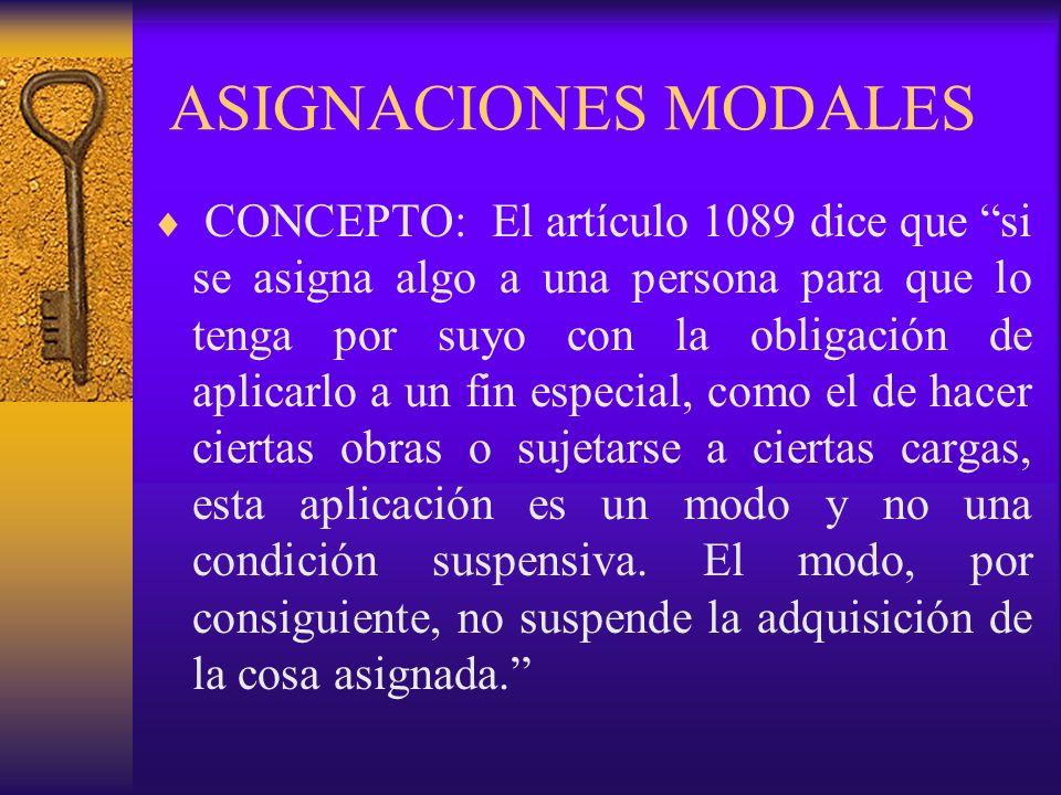 ASIGNACIONES MODALES CONCEPTO: El artículo 1089 dice que si se asigna algo a una persona para que lo tenga por suyo con la obligación de aplicarlo a u