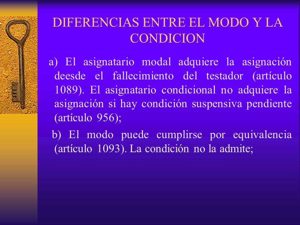 DIFERENCIAS ENTRE EL MODO Y LA CONDICION a) El asignatario modal adquiere la asignación deesde el fallecimiento del testador (artículo 1089). El asign
