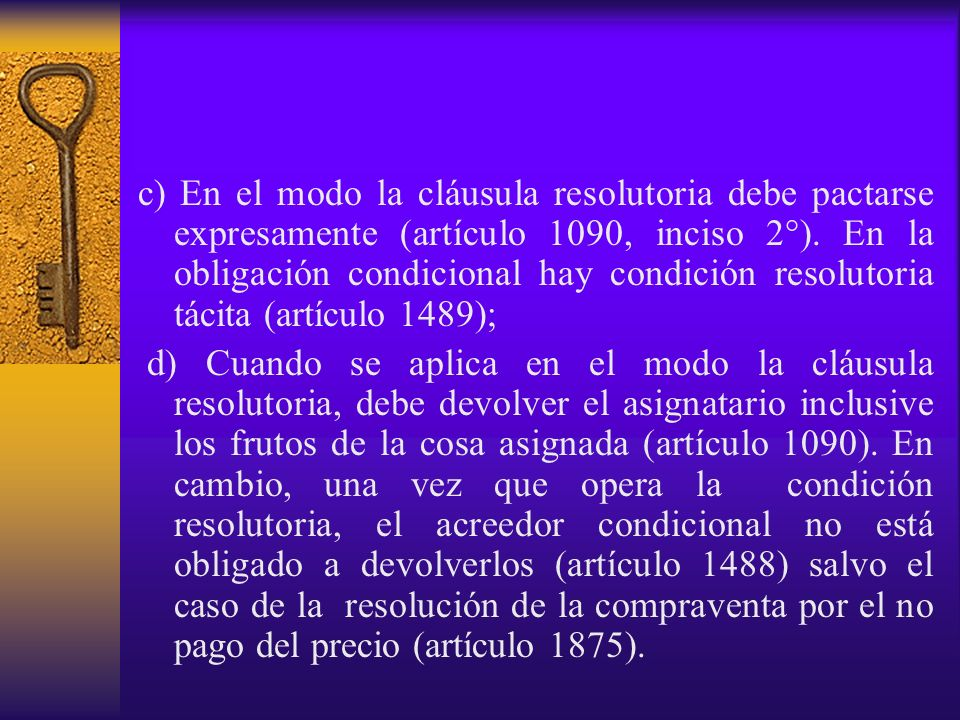 c) En el modo la cláusula resolutoria debe pactarse expresamente (artículo 1090, inciso 2°). En la obligación condicional hay condición resolutoria tá