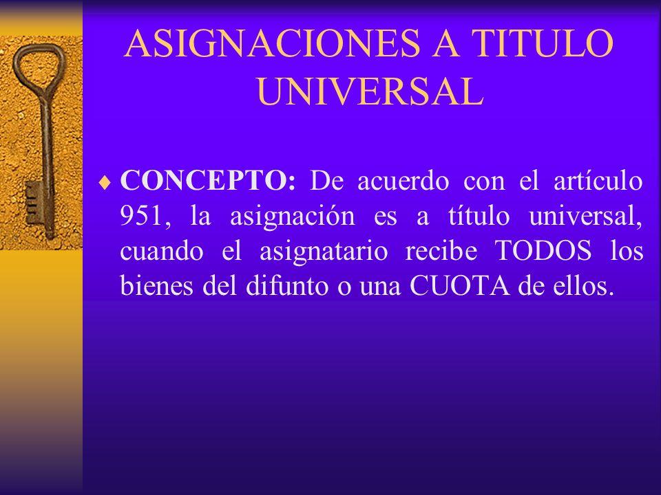 ASIGNACIONES A TITULO UNIVERSAL CONCEPTO: De acuerdo con el artículo 951, la asignación es a título universal, cuando el asignatario recibe TODOS los