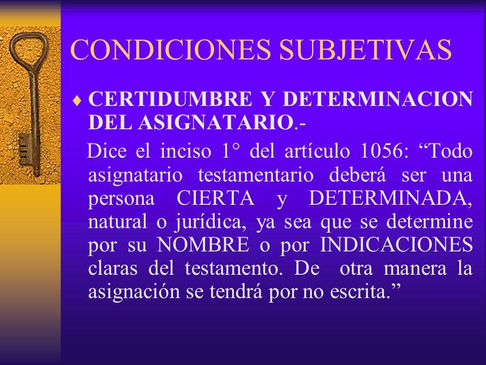 CONDICIONES SUBJETIVAS CERTIDUMBRE Y DETERMINACION DEL ASIGNATARIO.- Dice el inciso 1° del artículo 1056: Todo asignatario testamentario deberá ser un