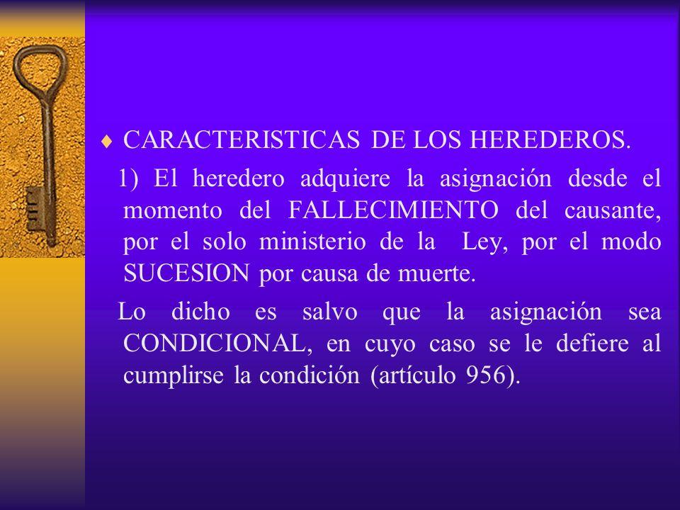 CARACTERISTICAS DE LOS HEREDEROS. 1) El heredero adquiere la asignación desde el momento del FALLECIMIENTO del causante, por el solo ministerio de la