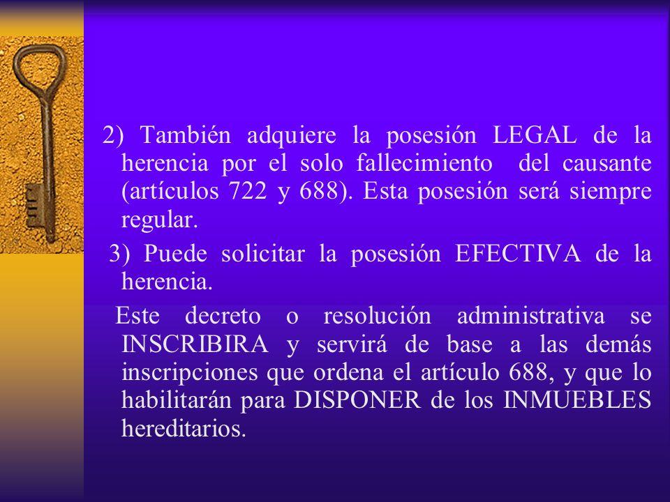 2) También adquiere la posesión LEGAL de la herencia por el solo fallecimiento del causante (artículos 722 y 688). Esta posesión será siempre regular.
