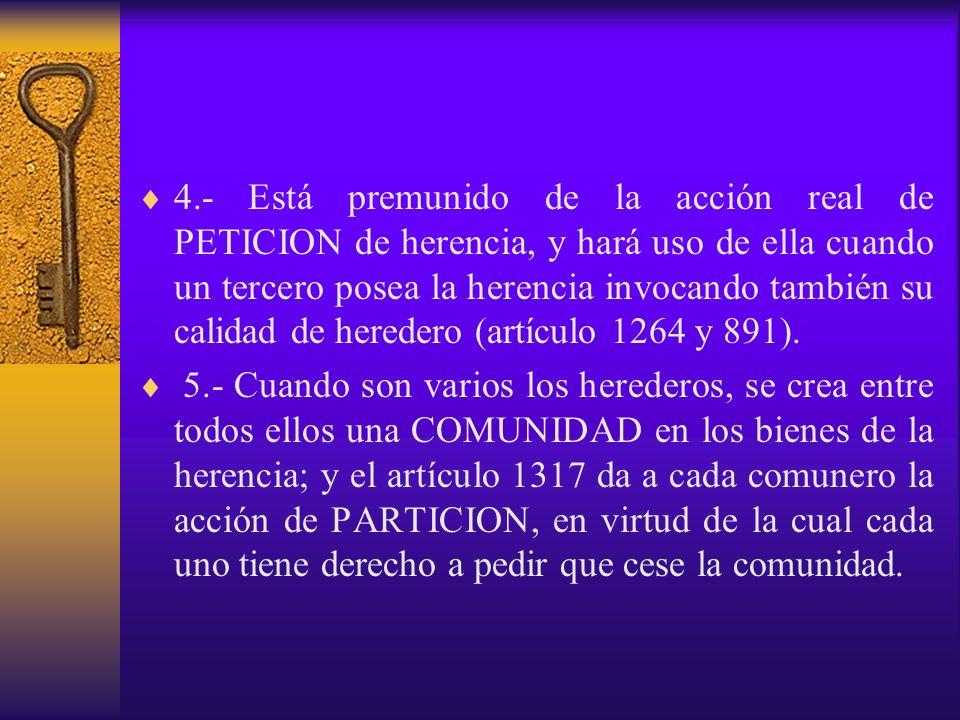 4.- Está premunido de la acción real de PETICION de herencia, y hará uso de ella cuando un tercero posea la herencia invocando también su calidad de h