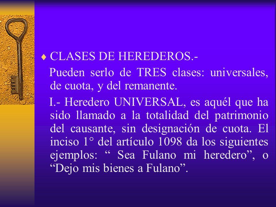 CLASES DE HEREDEROS.- Pueden serlo de TRES clases: universales, de cuota, y del remanente. I.- Heredero UNIVERSAL, es aquél que ha sido llamado a la t