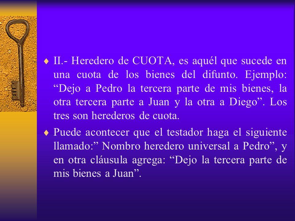 II.- Heredero de CUOTA, es aquél que sucede en una cuota de los bienes del difunto. Ejemplo: Dejo a Pedro la tercera parte de mis bienes, la otra terc