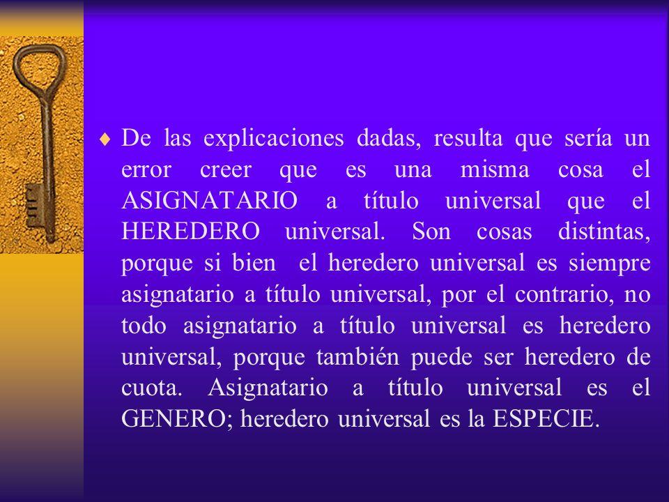 De las explicaciones dadas, resulta que sería un error creer que es una misma cosa el ASIGNATARIO a título universal que el HEREDERO universal. Son co