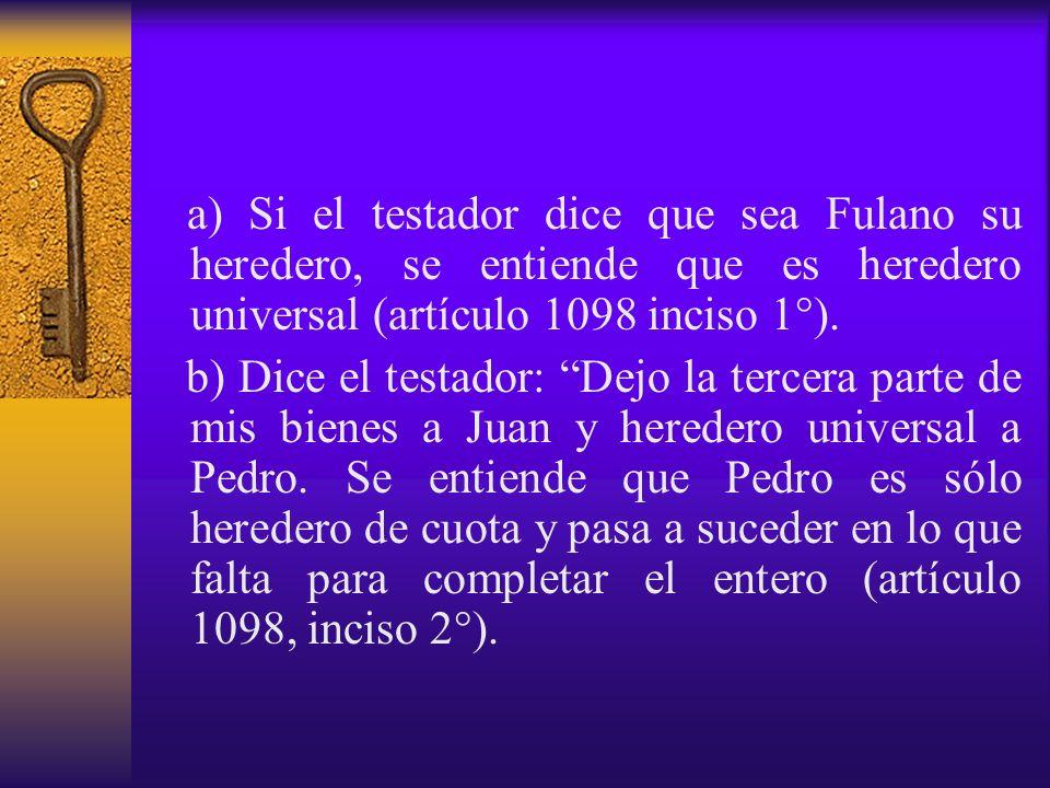 a) Si el testador dice que sea Fulano su heredero, se entiende que es heredero universal (artículo 1098 inciso 1°). b) Dice el testador: Dejo la terce