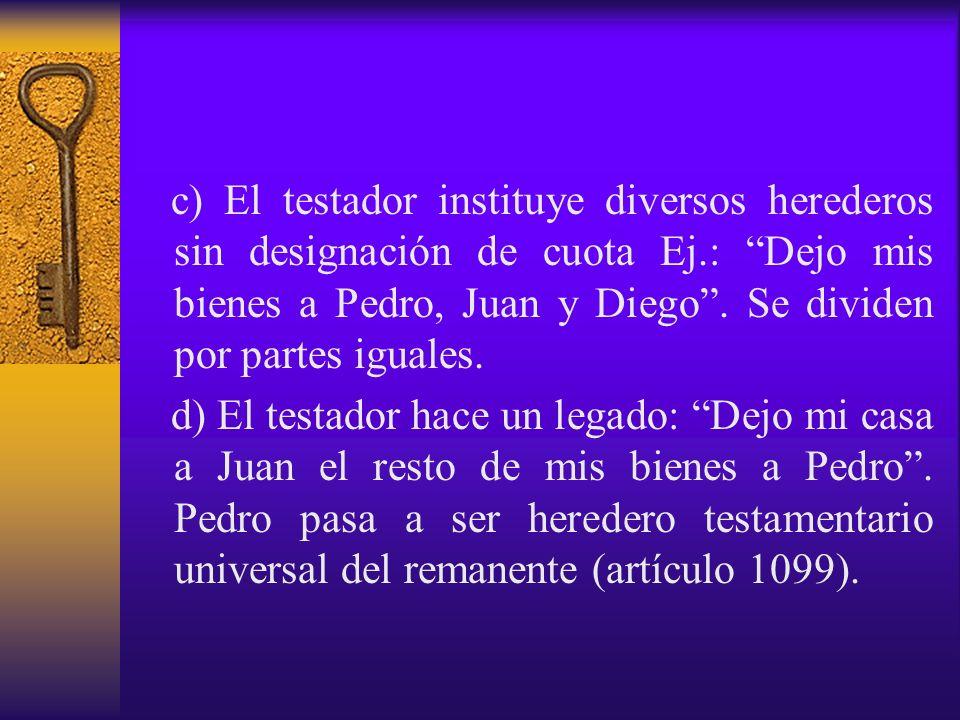 c) El testador instituye diversos herederos sin designación de cuota Ej.: Dejo mis bienes a Pedro, Juan y Diego. Se dividen por partes iguales. d) El