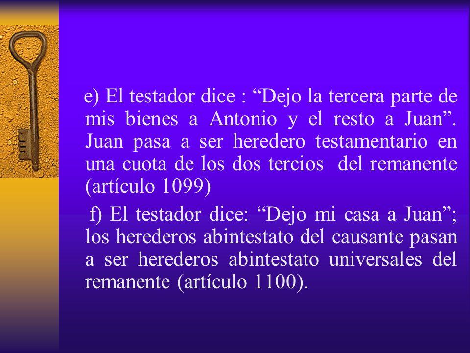 e) El testador dice : Dejo la tercera parte de mis bienes a Antonio y el resto a Juan. Juan pasa a ser heredero testamentario en una cuota de los dos
