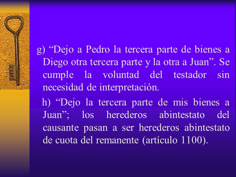 g) Dejo a Pedro la tercera parte de bienes a Diego otra tercera parte y la otra a Juan. Se cumple la voluntad del testador sin necesidad de interpreta