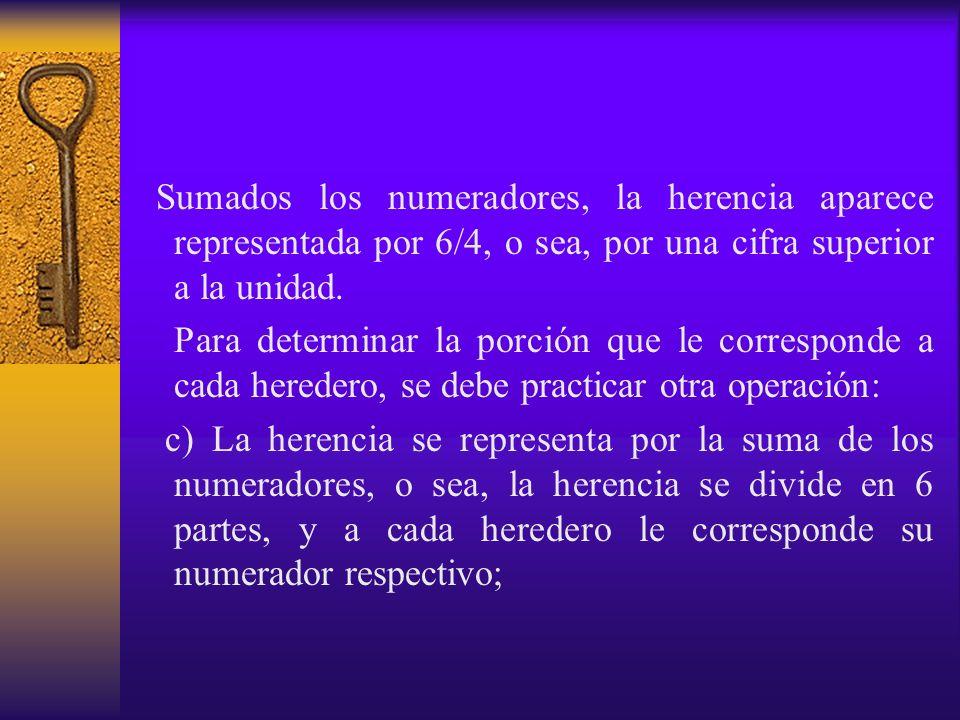 Sumados los numeradores, la herencia aparece representada por 6/4, o sea, por una cifra superior a la unidad. Para determinar la porción que le corres