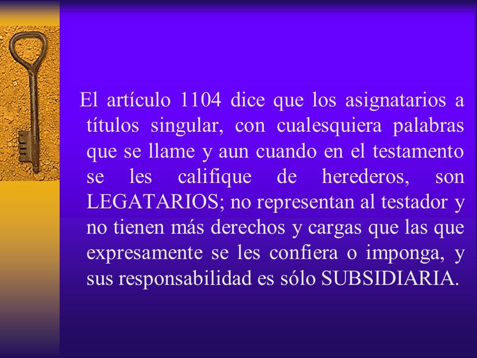 El artículo 1104 dice que los asignatarios a títulos singular, con cualesquiera palabras que se llame y aun cuando en el testamento se les califique d