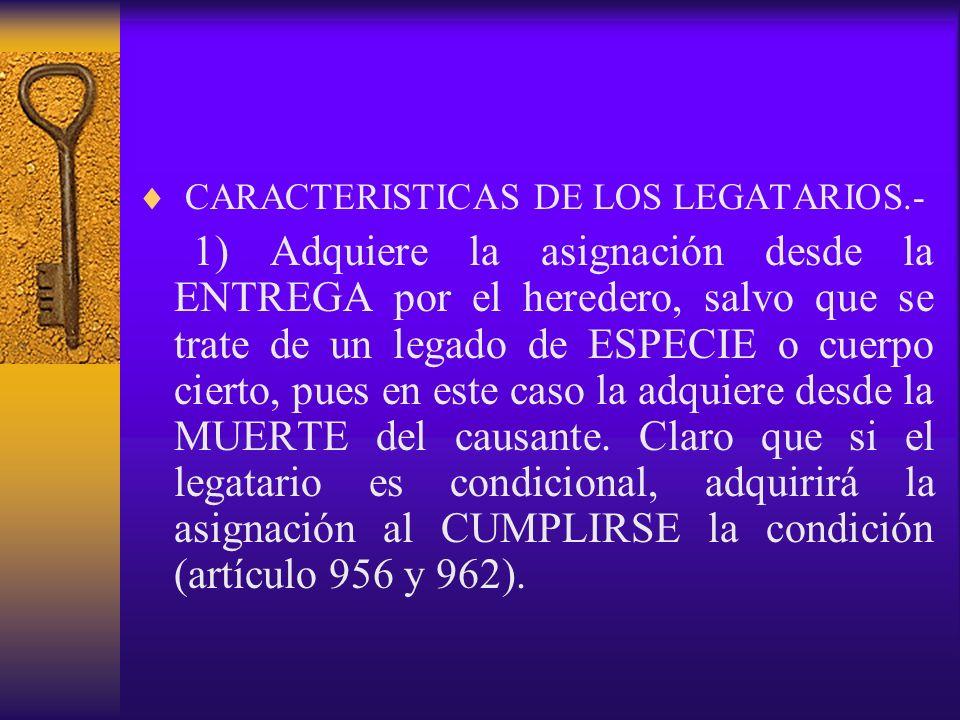 CARACTERISTICAS DE LOS LEGATARIOS.- 1) Adquiere la asignación desde la ENTREGA por el heredero, salvo que se trate de un legado de ESPECIE o cuerpo ci